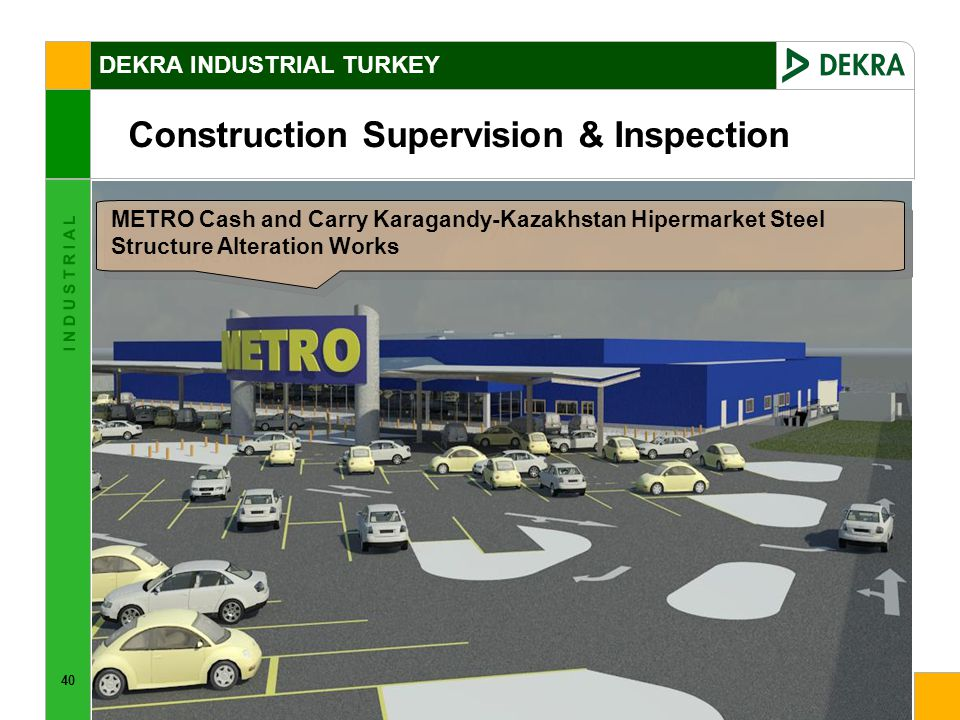 40 I N D U S T R I A L Construction Supervision & Inspection DEKRA INDUSTRIAL TURKEY METRO Cash and Carry Karagandy-Kazakhstan Hipermarket Steel Structure Alteration Works