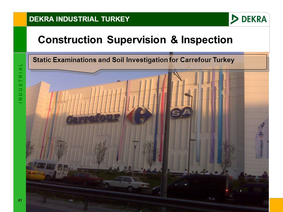 41 I N D U S T R I A L Construction Supervision & Inspection DEKRA INDUSTRIAL TURKEY Static Examinations and Soil Investigation for Carrefour Turkey