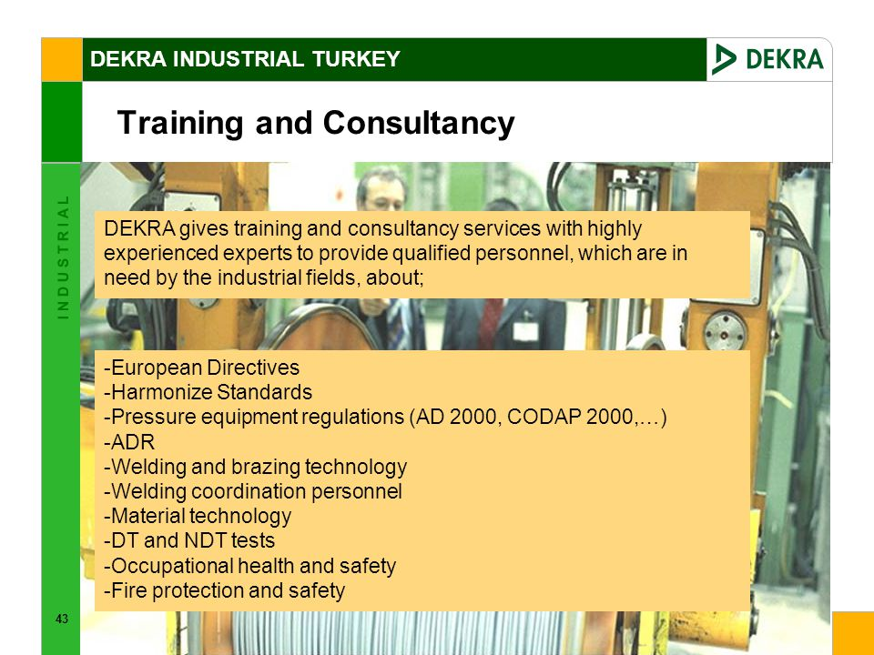 43 I N D U S T R I A L Training and Consultancy -European Directives -Harmonize Standards -Pressure equipment regulations (AD 2000, CODAP 2000,…) -ADR -Welding and brazing technology -Welding coordination personnel -Material technology -DT and NDT tests -Occupational health and safety -Fire protection and safety DEKRA gives training and consultancy services with highly experienced experts to provide qualified personnel, which are in need by the industrial fields, about; DEKRA INDUSTRIAL TURKEY