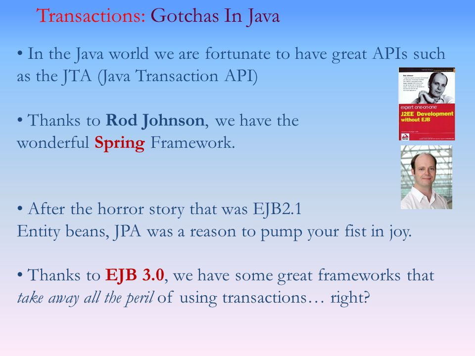 In the Java world we are fortunate to have great APIs such as the JTA (Java Transaction API) Thanks to Rod Johnson, we have the wonderful Spring Frame