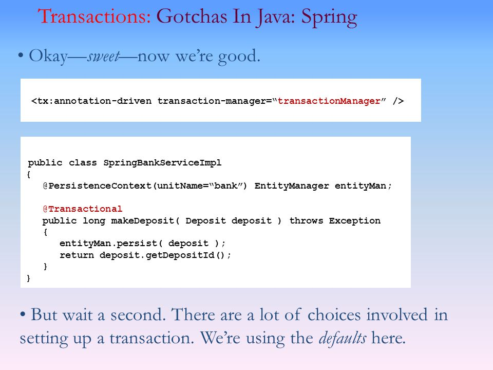 Okaysweetnow were good. Transactions: Gotchas In Java: Spring public class SpringBankServiceImpl { @PersistenceContext(unitName=bank) EntityManager en