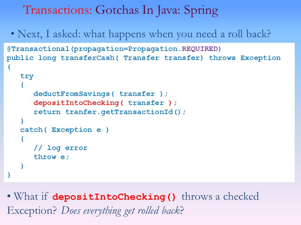 Transactions: Gotchas In Java: Spring Next, I asked: what happens when you need a roll back? @Transactional(propagation=Propagation.REQUIRED) public l