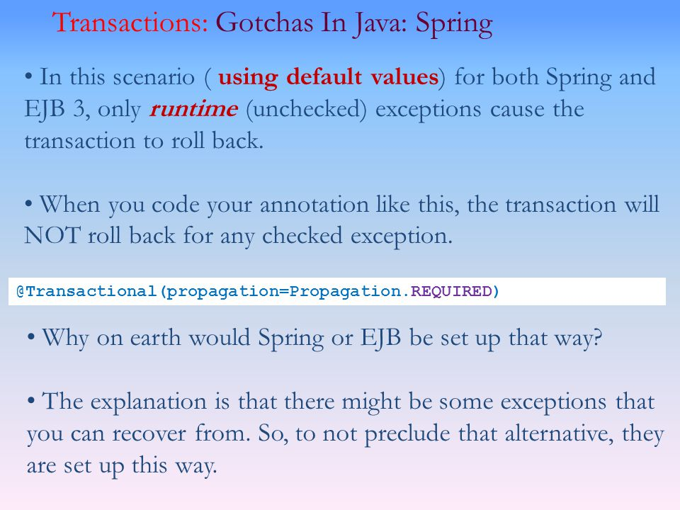 Transactions: Gotchas In Java: Spring In this scenario ( using default values) for both Spring and EJB 3, only runtime (unchecked) exceptions cause th