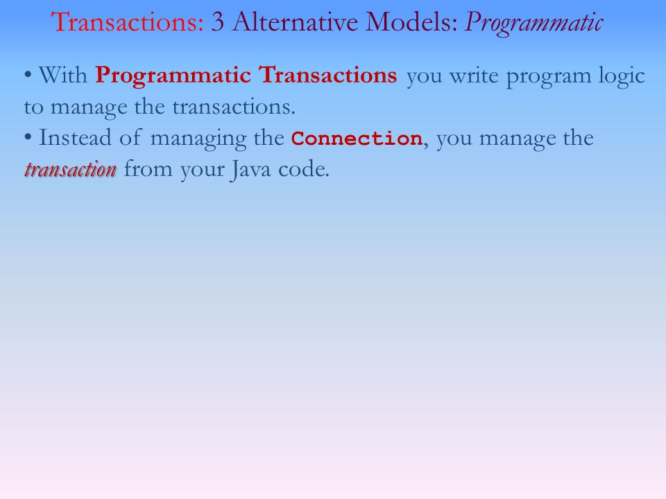Transactions: 3 Alternative Models: Programmatic With Programmatic Transactions you write program logic to manage the transactions.