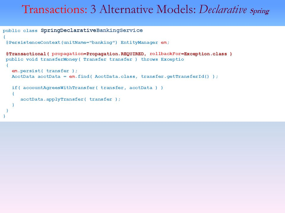 Transactions: 3 Alternative Models: Declarative Spring public class SpringDeclarativeBankingService { @PersistenceContext(unitName=banking) EntityManager em; @Transactional( =Propagation.REQUIRED, =Exception.class ) @Transactional( propagation=Propagation.REQUIRED, rollbackFor=Exception.class ) public void transferMoney( Transfer transfer ) throws Exceptio { em.persist( transfer ); AcctData acctData = em.find( AcctData.class, transfer.getTransferId() ); if( accountAgreesWithTransfer( transfer, acctData ) ) { acctData.applyTransfer( transfer ); }