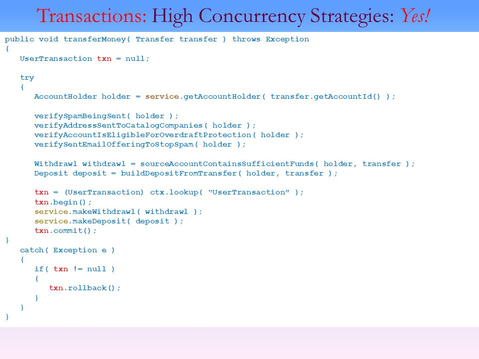 Transactions: High Concurrency Strategies: Yes! public void transferMoney( Transfer transfer ) throws Exception { UserTransaction txn = null; try { Ac