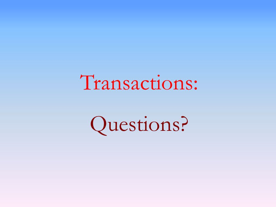 Transactions: Questions?