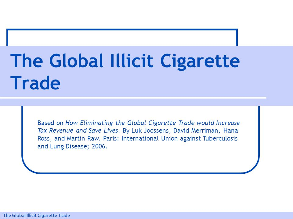 The Global Illicit Cigarette Trade The tobacco epidemic Tobacco killed 100 million smokers in 20th century.