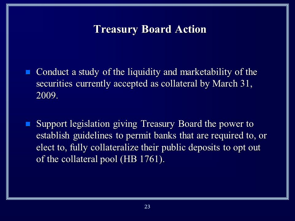 22 Treasury Board Action n Received public comments (Oct-Dec 2008). n Increased collateral that banks holding public deposits must pledge (effective F
