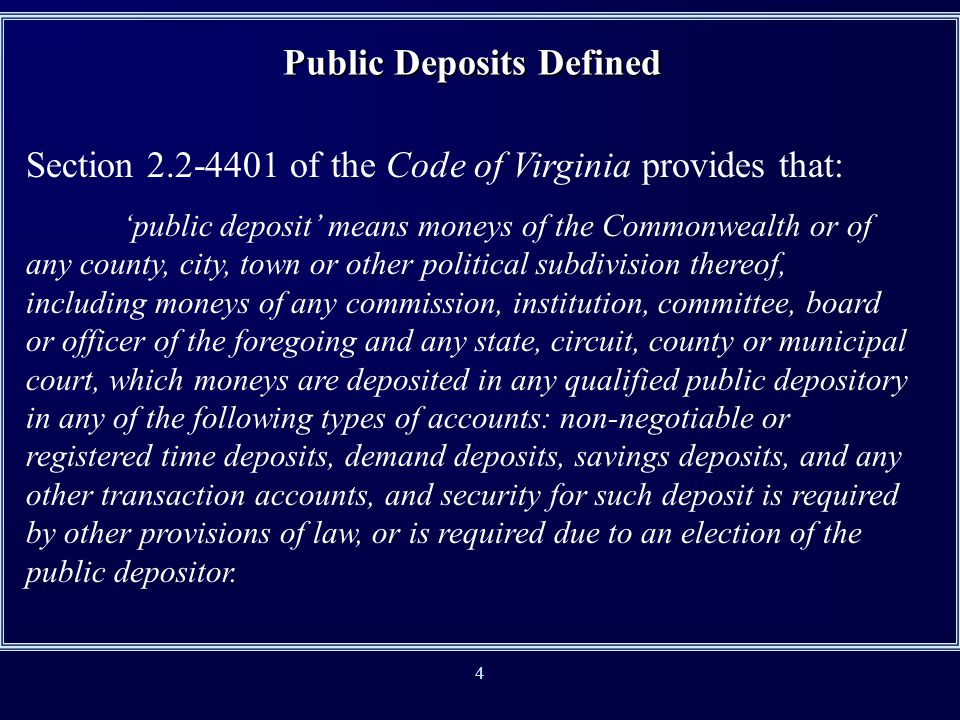 4 Section 2.2-4401 of the Code of Virginia provides that: public deposit means moneys of the Commonwealth or of any county, city, town or other political subdivision thereof, including moneys of any commission, institution, committee, board or officer of the foregoing and any state, circuit, county or municipal court, which moneys are deposited in any qualified public depository in any of the following types of accounts: non-negotiable or registered time deposits, demand deposits, savings deposits, and any other transaction accounts, and security for such deposit is required by other provisions of law, or is required due to an election of the public depositor.