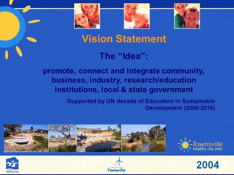 Vision Statement The Idea: promote, connect and integrate community, business, industry, research/education institutions, local & state government Supported by UN decade of Education in Sustainable Development (2005-2015)