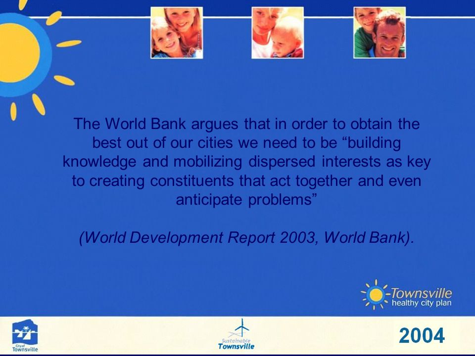 The World Bank argues that in order to obtain the best out of our cities we need to be building knowledge and mobilizing dispersed interests as key to creating constituents that act together and even anticipate problems (World Development Report 2003, World Bank).