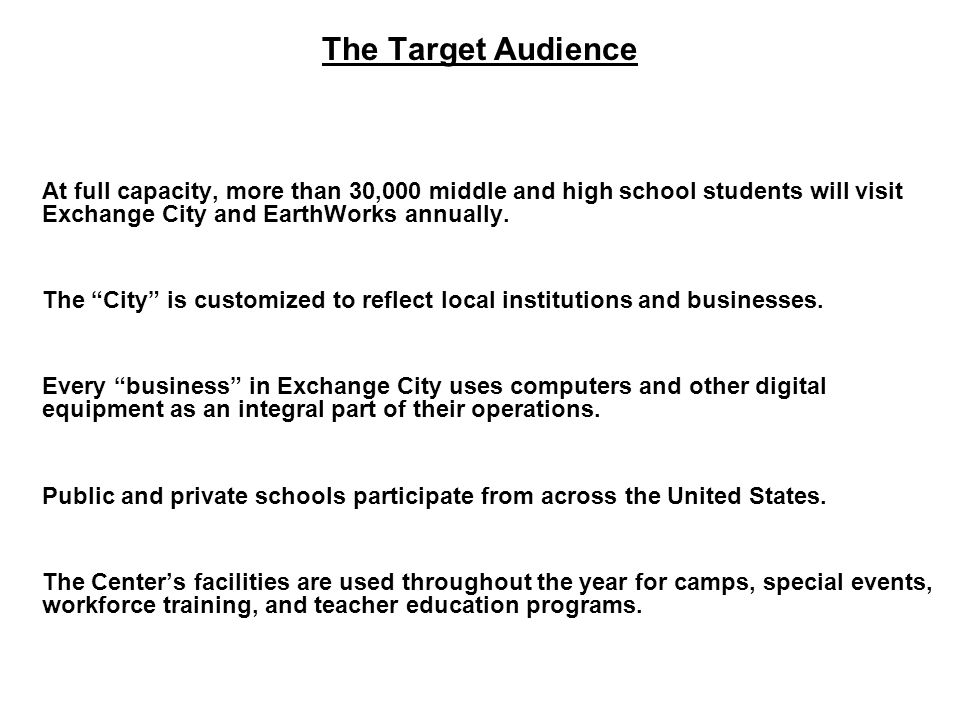 The Target Audience At full capacity, more than 30,000 middle and high school students will visit Exchange City and EarthWorks annually.