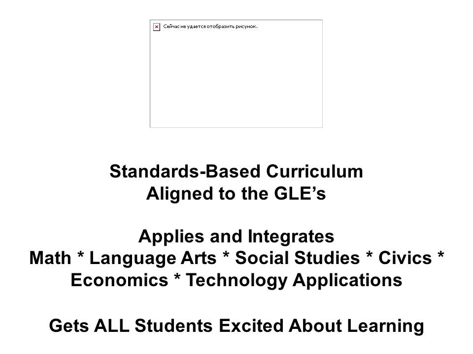 Standards-Based Curriculum Aligned to the GLEs Applies and Integrates Math * Language Arts * Social Studies * Civics * Economics * Technology Applications Gets ALL Students Excited About Learning