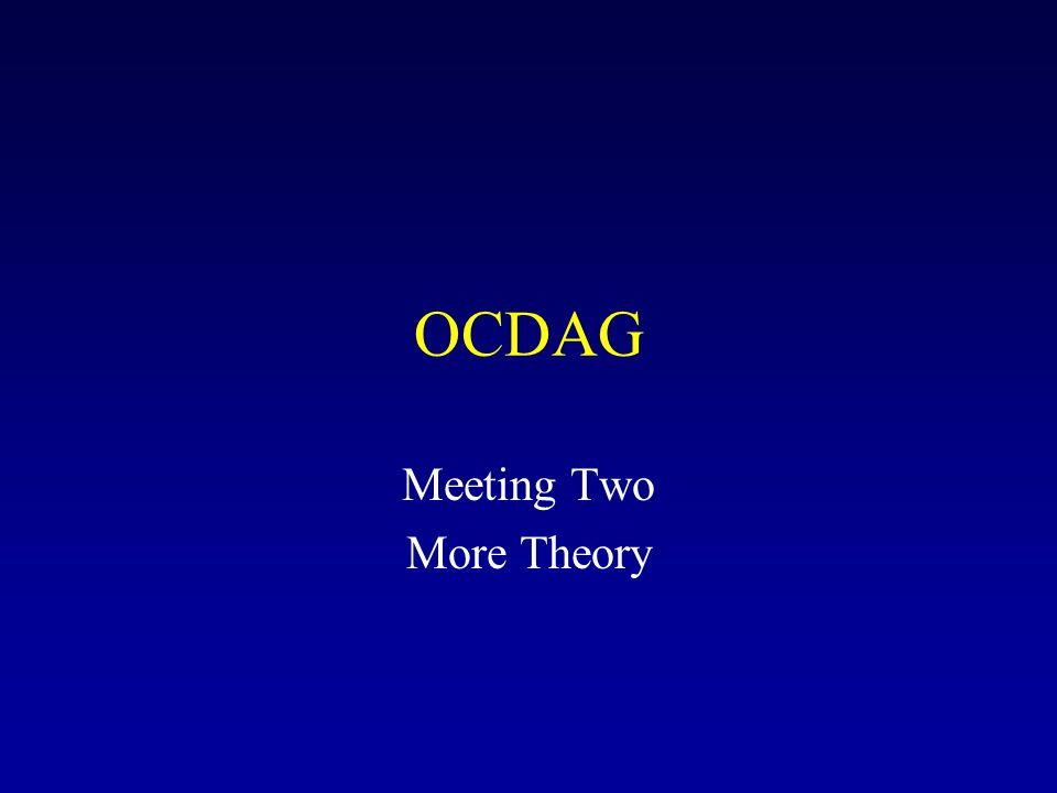 OCDAG Meeting Two More Theory