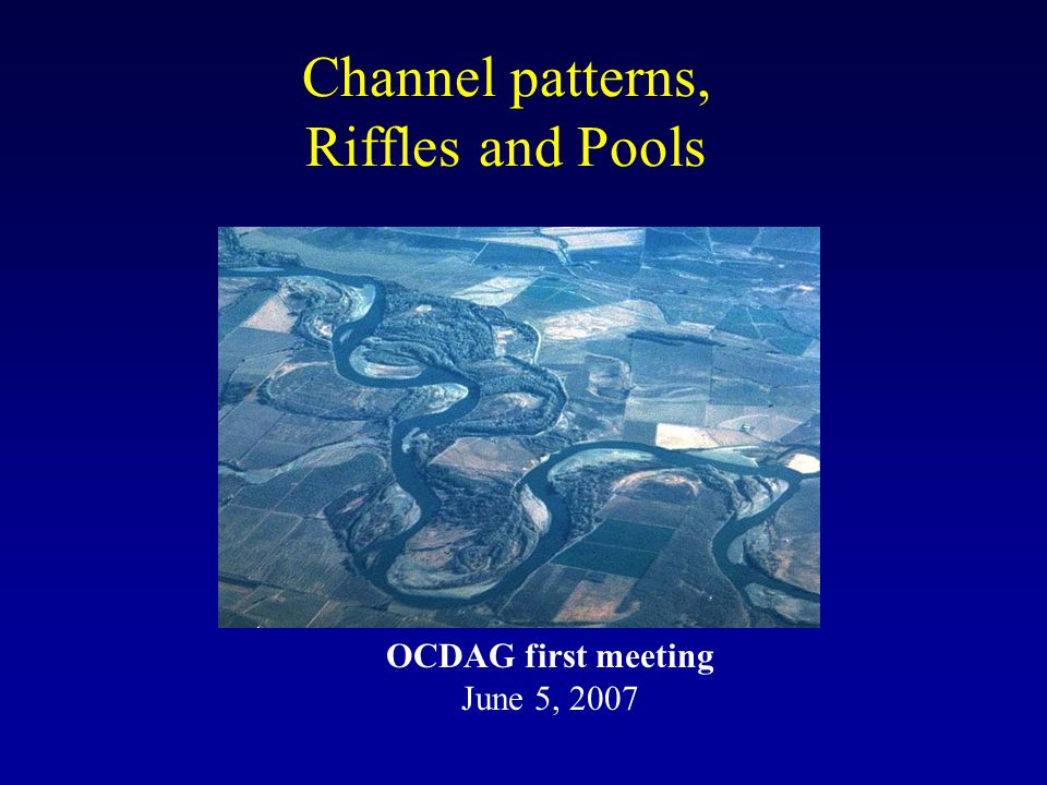 Channel patterns, Riffles and Pools OCDAG first meeting June 5, 2007