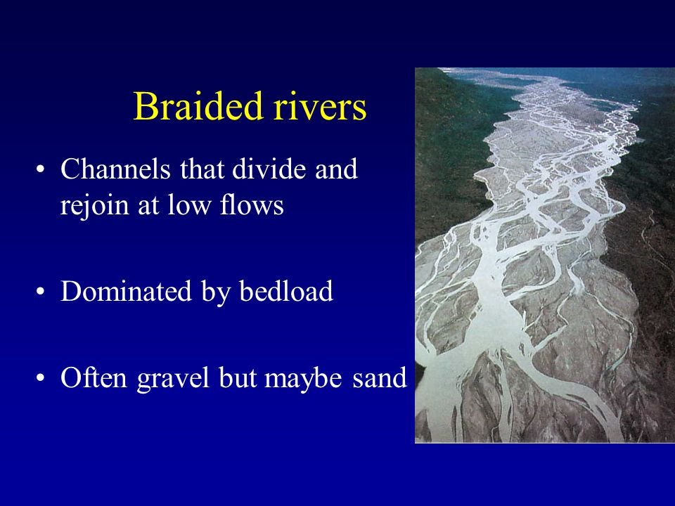 Braided rivers Channels that divide and rejoin at low flows Dominated by bedload Often gravel but maybe sand