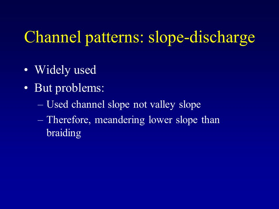Channel patterns: slope-discharge Widely used But problems: –Used channel slope not valley slope –Therefore, meandering lower slope than braiding