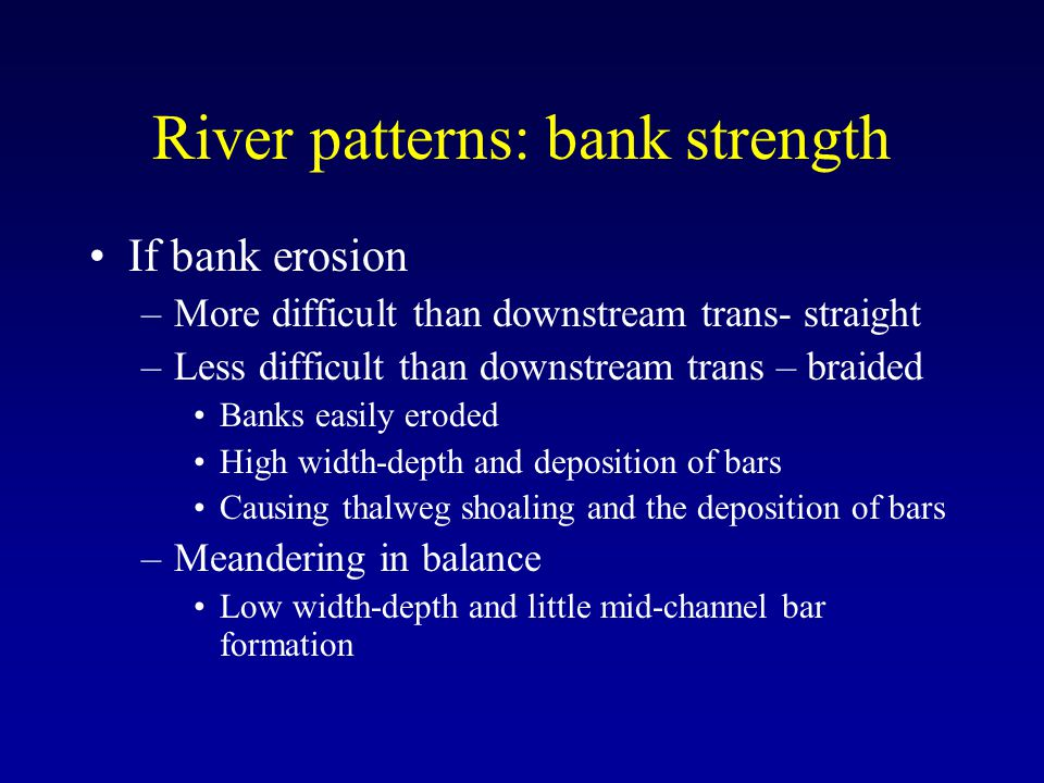 River patterns: bank strength If bank erosion –More difficult than downstream trans- straight –Less difficult than downstream trans – braided Banks easily eroded High width-depth and deposition of bars Causing thalweg shoaling and the deposition of bars –Meandering in balance Low width-depth and little mid-channel bar formation