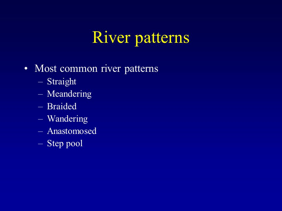River patterns Most common river patterns –Straight –Meandering –Braided –Wandering –Anastomosed –Step pool