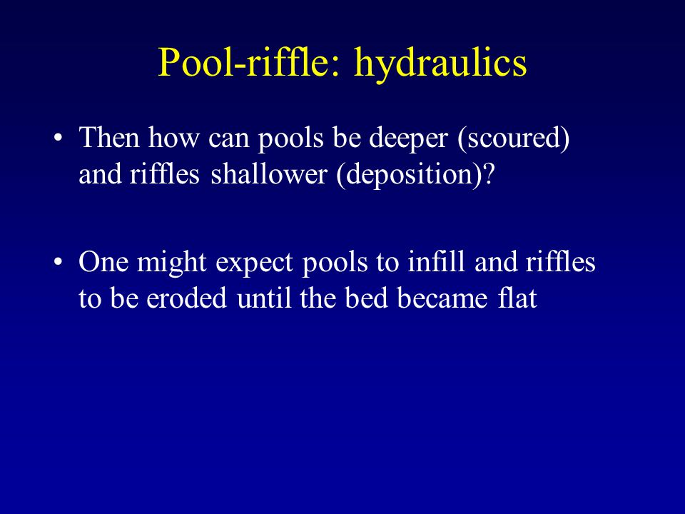Pool-riffle: hydraulics Then how can pools be deeper (scoured) and riffles shallower (deposition).