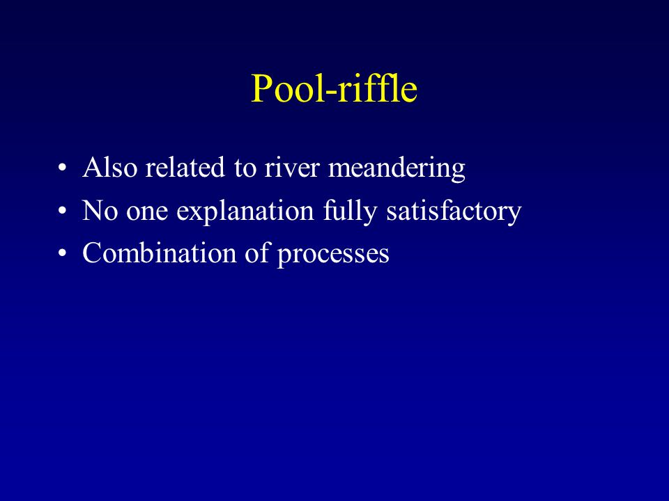 Pool-riffle Also related to river meandering No one explanation fully satisfactory Combination of processes