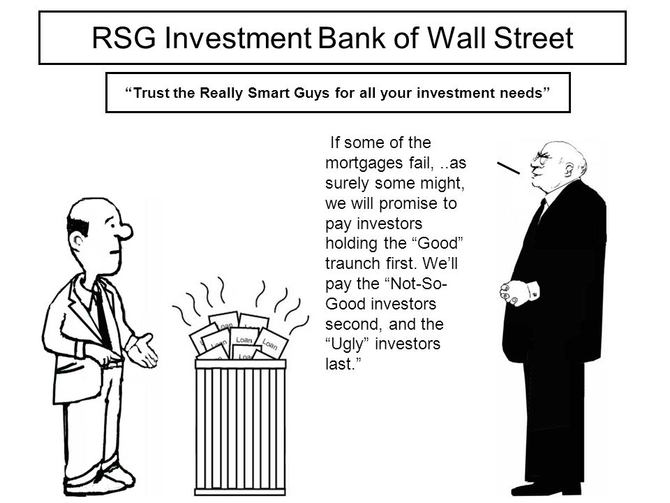 RSG Investment Bank of Wall Street Trust the Really Smart Guys for all your investment needs If some of the mortgages fail,..as surely some might, we will promise to pay investors holding the Good traunch first.