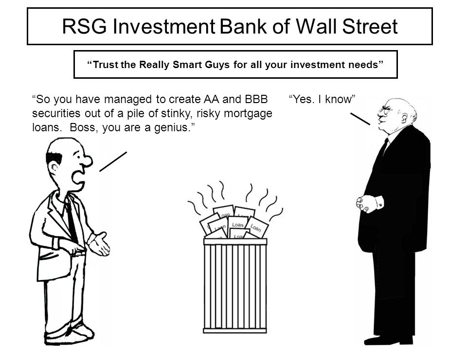 RSG Investment Bank of Wall Street Trust the Really Smart Guys for all your investment needs So you have managed to create AA and BBB securities out of a pile of stinky, risky mortgage loans.