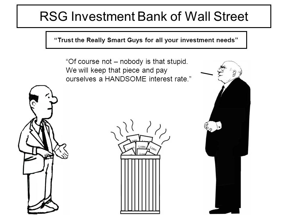 RSG Investment Bank of Wall Street Trust the Really Smart Guys for all your investment needs Of course not – nobody is that stupid.