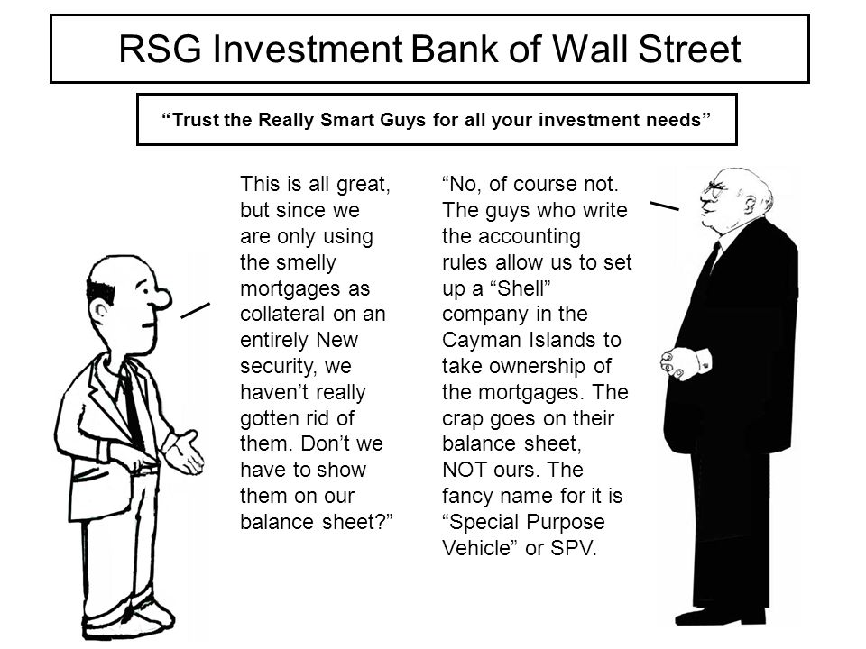 RSG Investment Bank of Wall Street Trust the Really Smart Guys for all your investment needs This is all great, but since we are only using the smelly mortgages as collateral on an entirely New security, we havent really gotten rid of them.