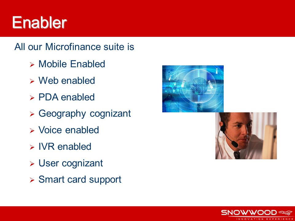All our Microfinance suite is Mobile Enabled Web enabled PDA enabled Geography cognizant Voice enabled IVR enabled User cognizant Smart card support Enabler