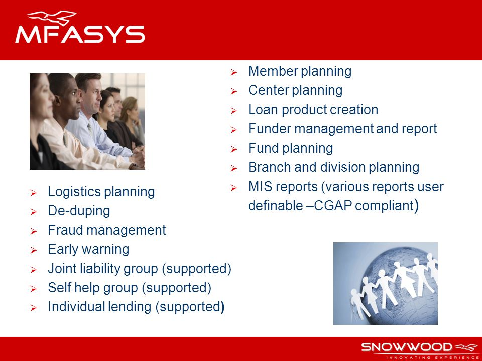 Member planning Center planning Loan product creation Funder management and report Fund planning Branch and division planning MIS reports (various reports user definable –CGAP compliant ) Logistics planning De-duping Fraud management Early warning Joint liability group (supported) Self help group (supported) Individual lending (supported)