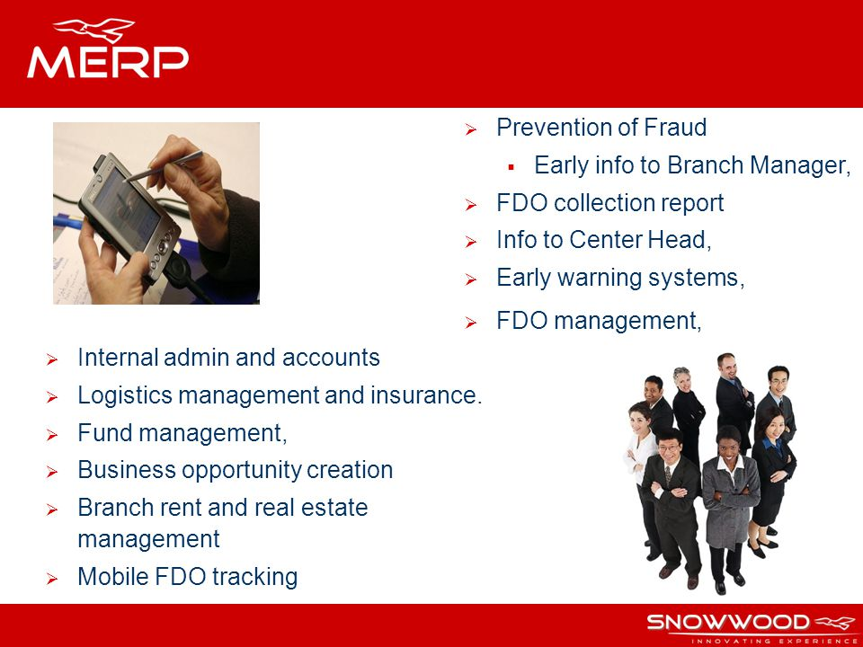 Prevention of Fraud Early info to Branch Manager, FDO collection report Info to Center Head, Early warning systems, FDO management, Internal admin and accounts Logistics management and insurance.