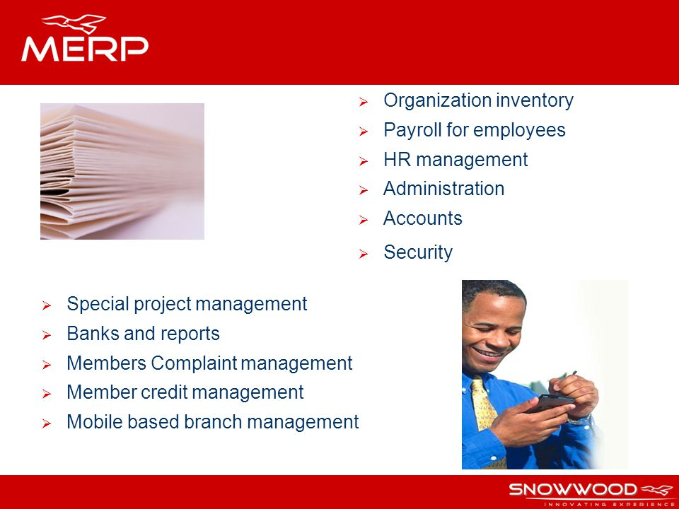Organization inventory Payroll for employees HR management Administration Accounts Security Special project management Banks and reports Members Complaint management Member credit management Mobile based branch management