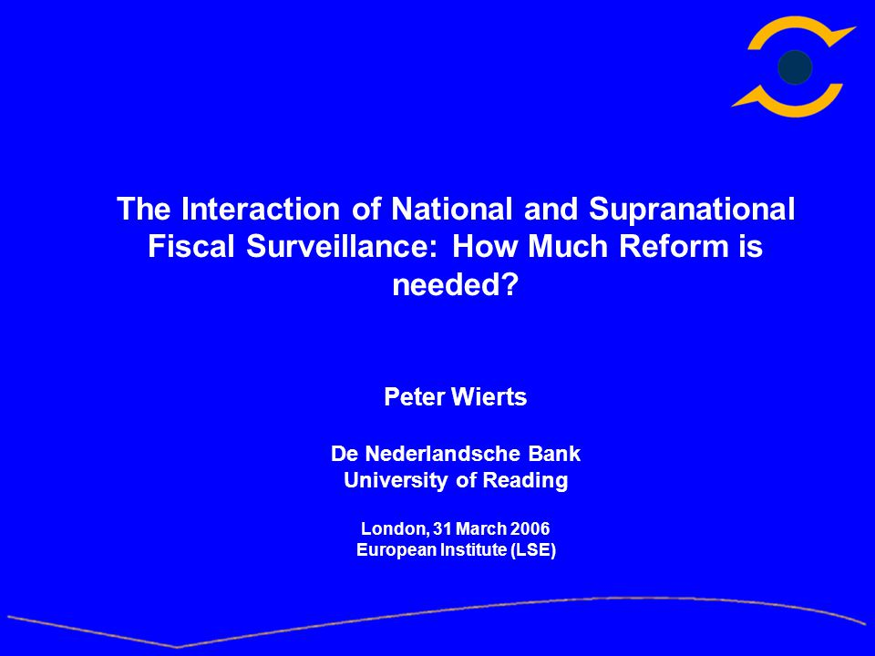 The Interaction of National and Supranational Fiscal Surveillance: How Much Reform is needed? Peter Wierts De Nederlandsche Bank University of Reading