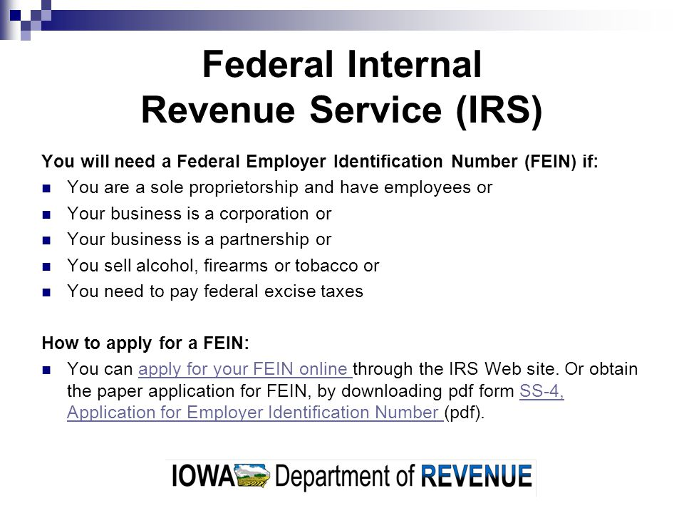Federal Internal Revenue Service (IRS) You will need a Federal Employer Identification Number (FEIN) if: You are a sole proprietorship and have employees or Your business is a corporation or Your business is a partnership or You sell alcohol, firearms or tobacco or You need to pay federal excise taxes How to apply for a FEIN: You can apply for your FEIN online through the IRS Web site.