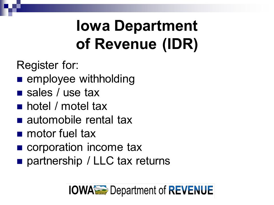 Iowa Department of Revenue (IDR) Register for: employee withholding sales / use tax hotel / motel tax automobile rental tax motor fuel tax corporation income tax partnership / LLC tax returns