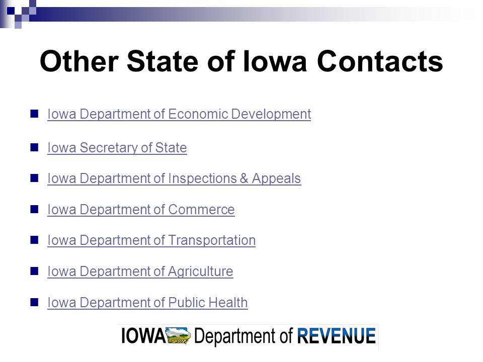 Other State of Iowa Contacts Iowa Department of Economic Development Iowa Secretary of State Iowa Department of Inspections & Appeals Iowa Department of Commerce Iowa Department of Transportation Iowa Department of Agriculture Iowa Department of Public Health