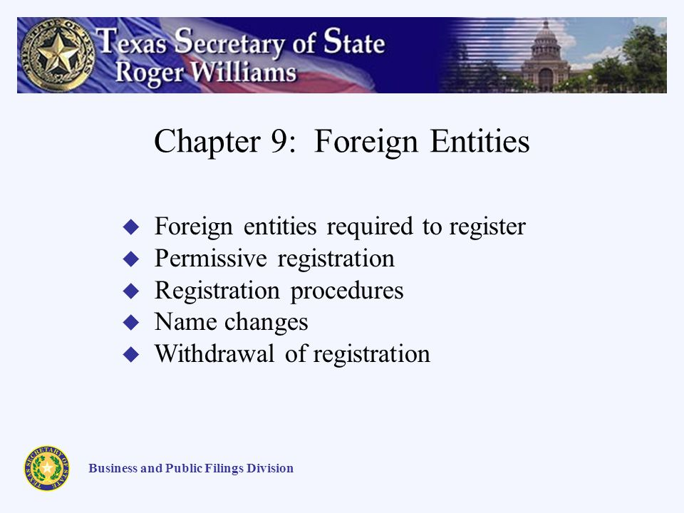Chapter 9: Foreign Entities Business and Public Filings Division Foreign entities required to register Permissive registration Registration procedures