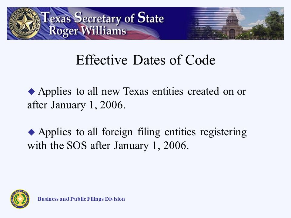 Effective Dates of Code Business and Public Filings Division Applies to all new Texas entities created on or after January 1, 2006. Applies to all for