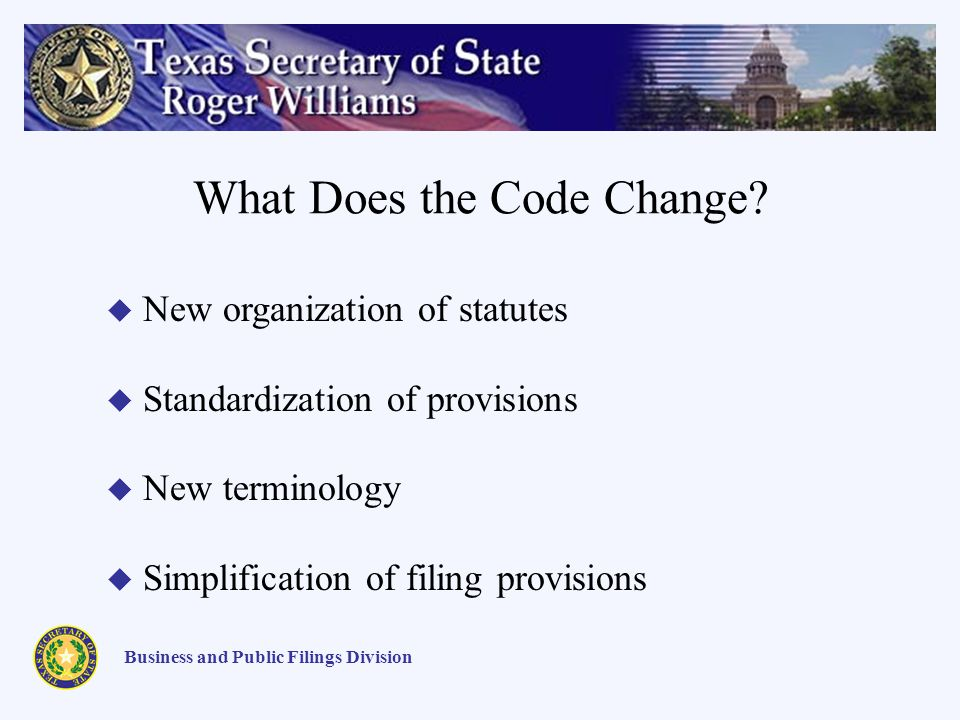 What Does the Code Change? Business and Public Filings Division New organization of statutes Standardization of provisions New terminology Simplificat