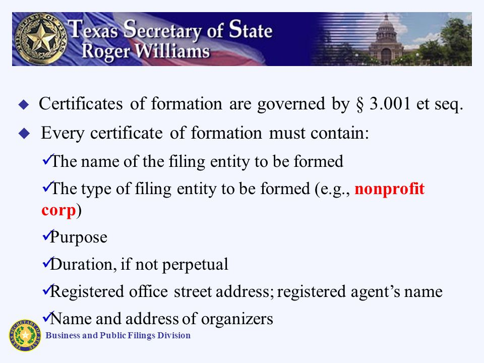 Business and Public Filings Division Certificates of formation are governed by § 3.001 et seq. Every certificate of formation must contain: The name o