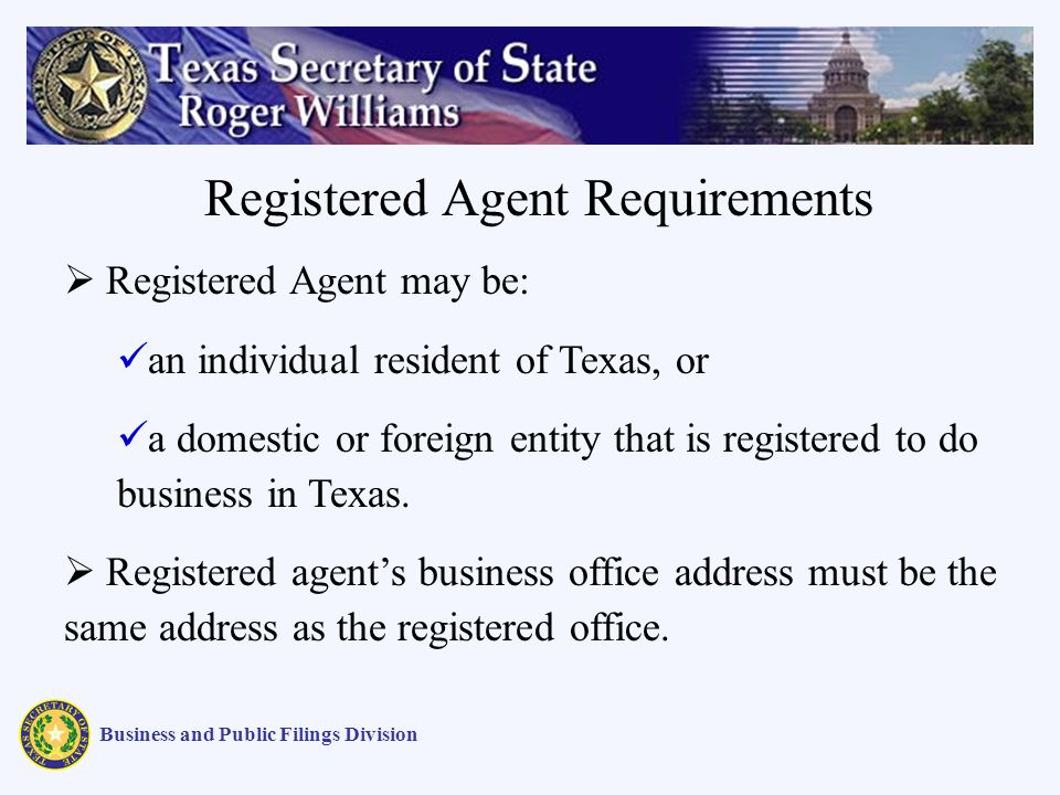 Business and Public Filings Division Registered Agent may be: an individual resident of Texas, or a domestic or foreign entity that is registered to d