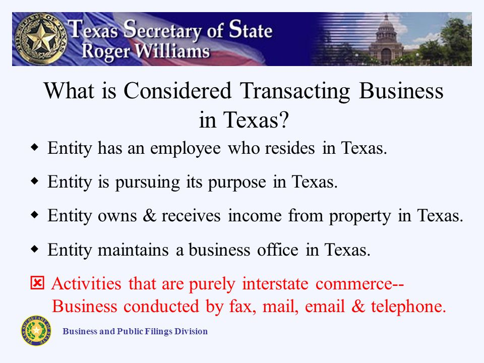 Business and Public Filings Division What is Considered Transacting Business in Texas? Entity has an employee who resides in Texas. Entity is pursuing