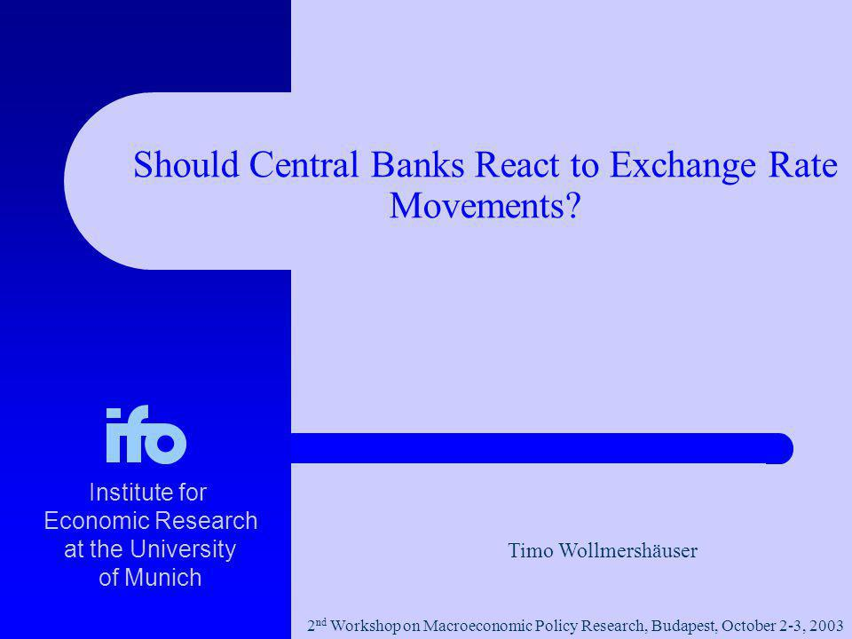 Timo Wollmershäuser Institute for Economic Research at the University of Munich 2 nd Workshop on Macroeconomic Policy Research, Budapest, October 2-3, 2003 Should Central Banks React to Exchange Rate Movements