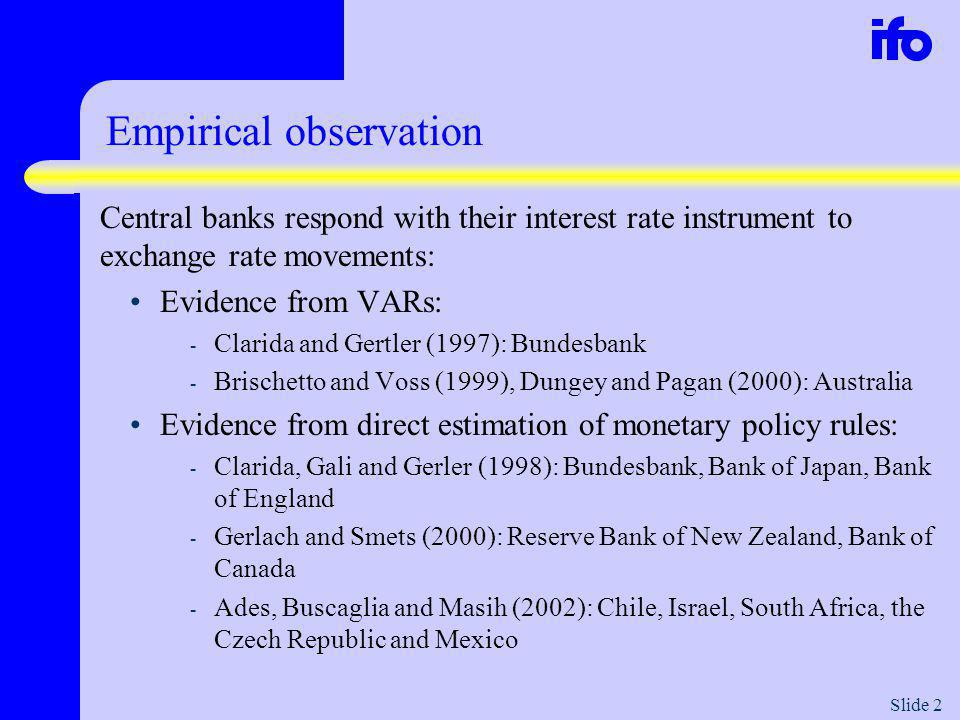 Slide 2 Empirical observation Central banks respond with their interest rate instrument to exchange rate movements: Evidence from VARs: - Clarida and Gertler (1997): Bundesbank - Brischetto and Voss (1999), Dungey and Pagan (2000): Australia Evidence from direct estimation of monetary policy rules: - Clarida, Gali and Gerler (1998): Bundesbank, Bank of Japan, Bank of England - Gerlach and Smets (2000): Reserve Bank of New Zealand, Bank of Canada - Ades, Buscaglia and Masih (2002): Chile, Israel, South Africa, the Czech Republic and Mexico