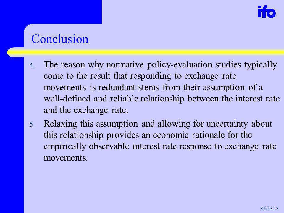 Slide 23 Conclusion 4. The reason why normative policy-evaluation studies typically come to the result that responding to exchange rate movements is r