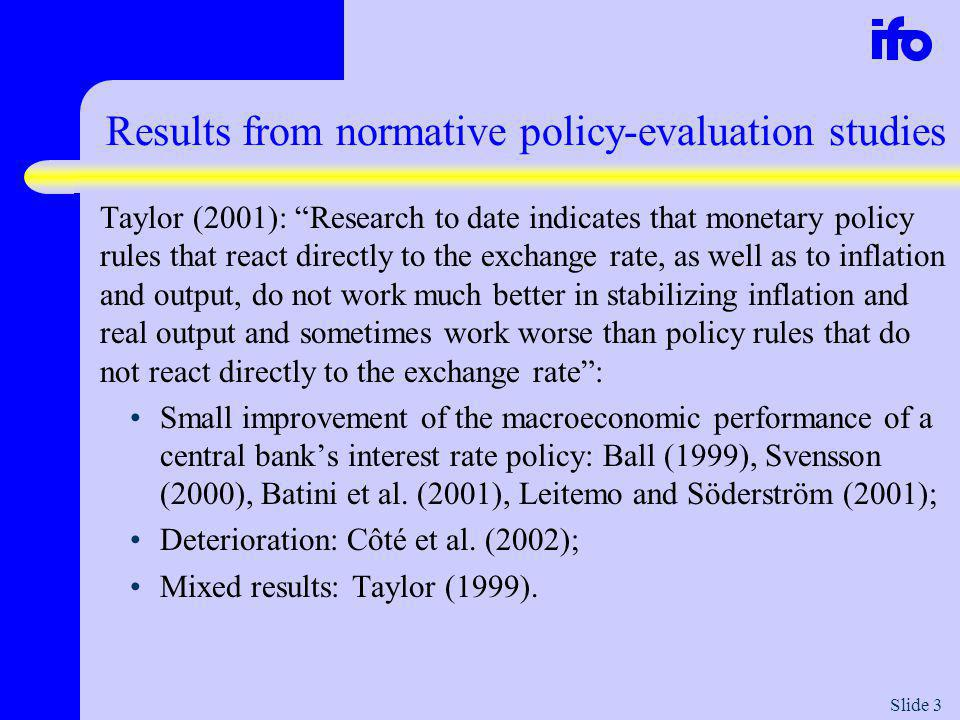 Slide 3 Results from normative policy-evaluation studies Taylor (2001): Research to date indicates that monetary policy rules that react directly to the exchange rate, as well as to inflation and output, do not work much better in stabilizing inflation and real output and sometimes work worse than policy rules that do not react directly to the exchange rate: Small improvement of the macroeconomic performance of a central banks interest rate policy: Ball (1999), Svensson (2000), Batini et al.