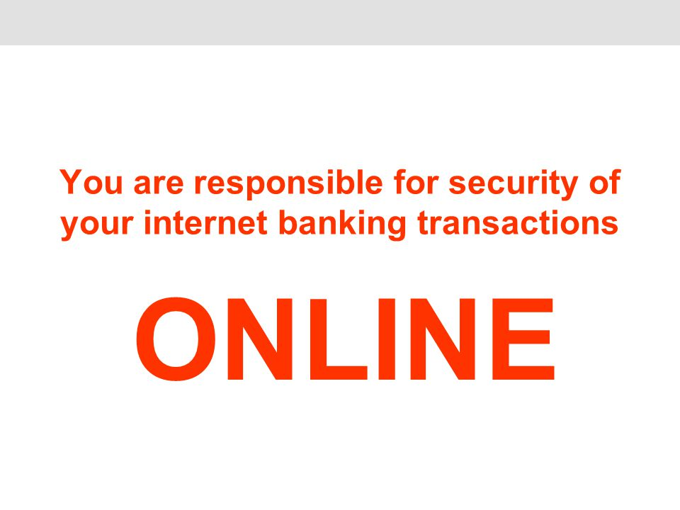 You are responsible for security of your internet banking transactions ONLINE