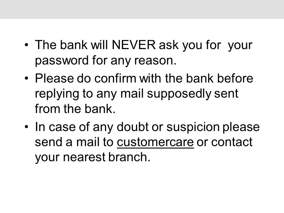 The bank will NEVER ask you for your password for any reason.